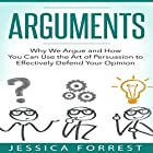 Arguments: Why We Argue and How You Can Use the Art of Persuasion to Effectively Defend Your Opinion Hörbuch von Jessica Forrest Gesprochen von: Lee Ahonen