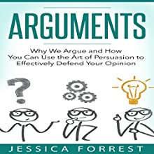 Arguments: Why We Argue and How You Can Use the Art of Persuasion to Effectively Defend Your Opinion | Livre audio Auteur(s) : Jessica Forrest Narrateur(s) : Lee Ahonen