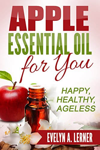 Apple Essential Oil for You   Happy, Healthy, Ageless, by Evelyn A. Lerner