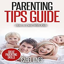 Parenting Tips Guide: How to Deal with Kids Audiobook by Isabel Jones Narrated by Katy Topping