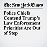 Police Chiefs Contend Trump's Law Enforcement Priorities Are Out of Step   Timothy Williams,Richard A. Oppel Jr.