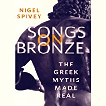 Songs on Bronze: The Greek Myths Made Real Audiobook by Nigel Spivey Narrated by Yuri Rasovsky