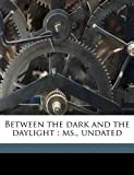img - for Between the dark and the daylight: ms., undate book / textbook / text book
