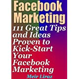 Facebook Marketing: 111 Great Tips and Ideas Proven to Kick-Start Your Facebook Marketing ~ Meir Liraz