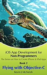 Book 2: Flying with Objective C - iOS App Development for Non-Programmers (The Series on How to Write iPhone & iPad Apps)