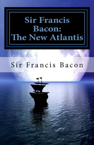 francis bacon and the new atlantis The new atlantis is a utopian novel written by francis bacon in 1626 bacon depicts in his novel a mythical land, bensalem, to which he sailed, that was located somewhere off the western coast of the continent of america.