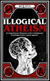 Illogical Atheism: A Comprehensive Response to the Contemporary Freethinker from a Lapsed Agnostic