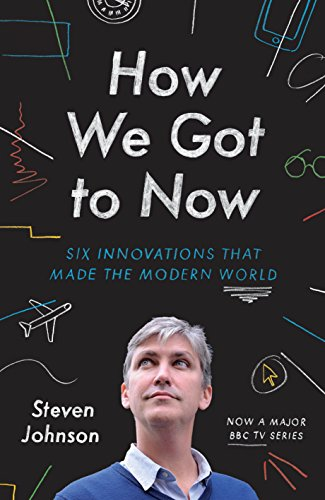 Steven Johnson - How We Got to Now: Six Innovations that Made the Modern World