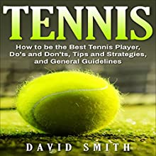 Tennis: How to be the Best Tennis Player, Dos and Don'ts, Tips and Strategies, and General Guidelines Audiobook by David Smith Narrated by Korbid Thompson