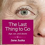 The Last Thing to Go: Age, Sex, and Desire | Jane Juska