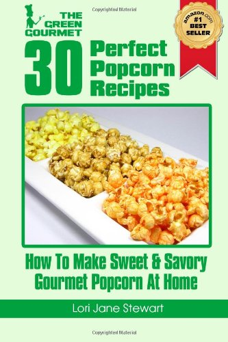 30 Perfect Popcorn Recipes : How to Make Sweet & Savory Gourmet Popcorn at Home (Volume 1) by Lori Jane Stewart