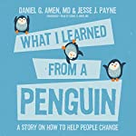 What I Learned From a Penguin: A Story on How to Help People Change | Daniel G. Amen,Jesse Payne