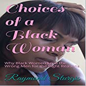 Choices of a Black Woman: Why Black Women Love the Wrong Men for the Right Reasons | [Raymond Sturgis]