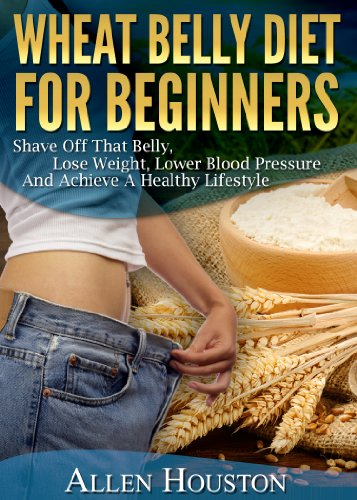 Wheat Belly Diet For Beginners - Shave Off That Belly, Lose Weight, Lower Blood Pressure And Achieve A Healthy Lifestyle: (Includes Over 60 Wheat Belly Meal Plans Recipes)