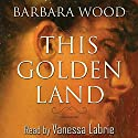This Golden Land Audiobook by Barbara Wood Narrated by Vanessa Labrie
