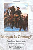 Morgan Is Coming!: Confederate Raiders in the Heartland of Kentucky