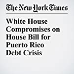 White House Compromises on House Bill for Puerto Rico Debt Crisis | Mary Williams Walsh