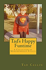 Tad's Happy Funtime: A Collection Of Misremembered Events by Tad Callin ebook deal