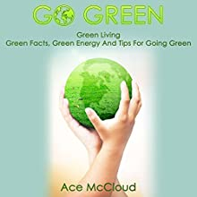 Go Green: Green Living, Green Facts, Green Energy and Tips for Going Green Audiobook by Ace McCloud Narrated by Joshua Mackey