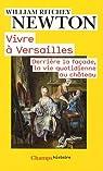 Vivre à Versailles : Derrière la façade, la vie quotidienne au château par Newton