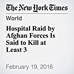 Hospital Raid by Afghan Forces Is Said to Kill at Least 3 | Mujib Mashal