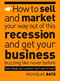 img - for How to sell and market your way out of this recession and get your business buzzing like never before (even though your customers don't want to know!) book / textbook / text book
