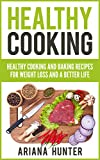 Healthy Cooking: Healthy Cooking And Baking Recipes For Weight Loss And A Better Life (Clean Eating Diet, Clean Food Diet, Healthy Living, Natural Weight Loss, Natural Food Recipes)