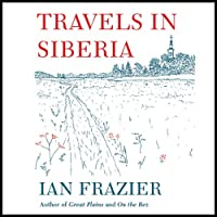 Travels in Siberia (       UNABRIDGED) by Ian Frazier Narrated by Ian Frazier