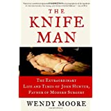 The Knife Man: The Extraordinary Life and Times of John Hunter, Father of Modern Surgery ~ Wendy Moore