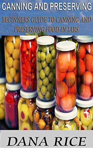 Canning And Preserving: Beginners Guide To Canning And Preserving Food In Jars (Canning And Preserving, canning and preserving for beginners, canning and preserving at home) by Dana Rice