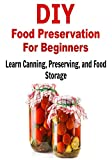 DIY Food Preservation for Beginners: Learn Canning, Preserving, and Food Storage: (DIY Household Hacks, Canning, Preserving, Food Storage, Survival Pantry)