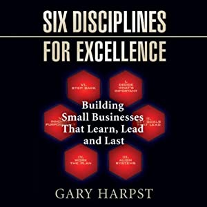 Six Disciplines for Excellence: Building Small Businesses That Learn, Lead and Last | [Gary Harpst]