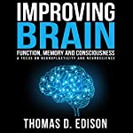 Improving Brain Function, Memory and Consciousness: A Focus on Neuroplasticity and Neuroscience | Thomas D. Edison
