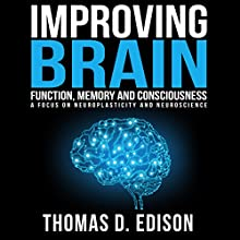 Improving Brain Function, Memory and Consciousness: A Focus on Neuroplasticity and Neuroscience (       UNABRIDGED) by Thomas D. Edison Narrated by Michael Colman