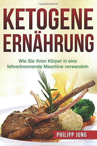 Ketogene Ernährung: Wie Sie Ihren Körper mit der Ketogenen Diät in eine fettverbrennende Maschine verwandeln: Volume 2 (inkl. Einkaufsliste & Essensplan)