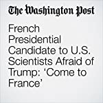 French Presidential Candidate to U.S. Scientists Afraid of Trump: 'Come to France' | Sarah Kaplan