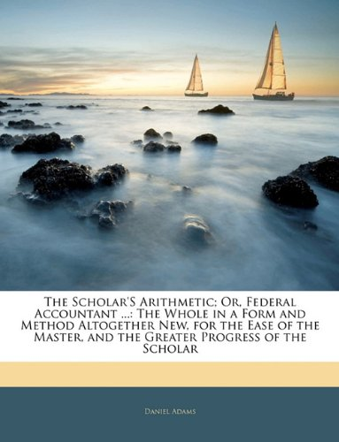 The Scholar'S Arithmetic; Or, Federal Accountant ...: The Whole in a Form and Method Altogether New, for the Ease of the Master, and the Greater Progress of the Scholar