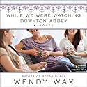 While We Were Watching Downton Abbey (       UNABRIDGED) by Wendy Wax Narrated by Orlagh Cassidy