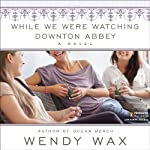 While We Were Watching Downton Abbey | Wendy Wax