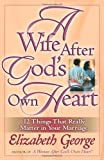 A Wife After Gods Own Heart: 12 Things That Really Matter in Your Marriage