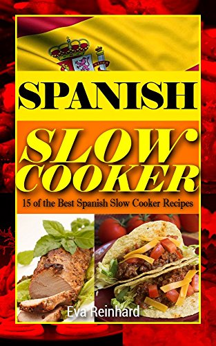 Spanish Slow Cooker: 15 of the Best Spanish Slow Cooker Recipes (Healthy Recipes, Crock Pot Recipes, Slow Cooker Recipes,  Caveman Diet, Stone Age Food, Clean Food) by Eva Reinhard