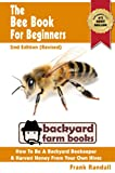 img - for The Bee Book For Beginners: 2nd Edition (Revised) : An Apiculture Starter or How To Be A Backyard Beekeeper And Harvest Honey From Your Own Bee Hives (Backyard Farm Books 1) book / textbook / text book