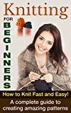 Knitting For Beginners: How To Knit Fast And Easy! A Complete Guide To Creating Amazing Patterns (Knitting For Beginners, How To Knit, Knitting Patterns Book 1)