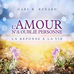 L'amour n'a oublié personne : La réponse de la vie | Gary R. Renard