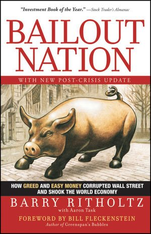 Bailout Nation, with New Post-Crisis Update: How Greed and Easy Money Corrupted Wall Street and Shook the World Economy
