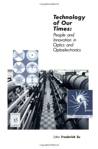 Technology of Our Times: People and Innovation in Optics and Optoelectronics (SPIE Press Monograph Vol. PM04)