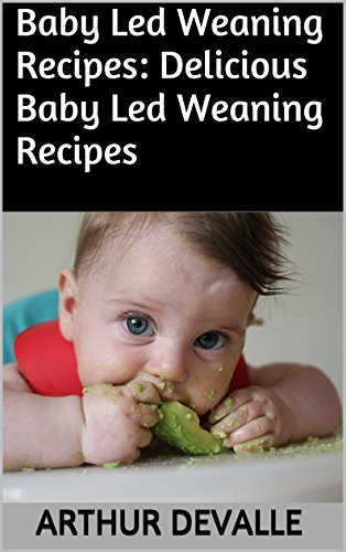 Baby Led Weaning Recipes: Delicious Baby Led Weaning Recipes by ARTHUR DEVALLE