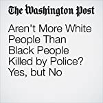 Aren't More White People Than Black People Killed by Police? Yes, but No | Wesley Lowery