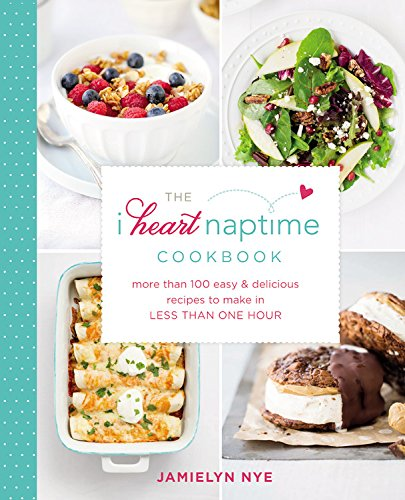The I Heart Naptime Cookbook: More Than 100 Easy & Delicious Recipes to Make in Less Than One Hour by Jamielyn Nye