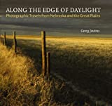 Along the Edge of Daylight: Photographic Travels from Nebraska and the Great Plains (Great Plains Photography)
